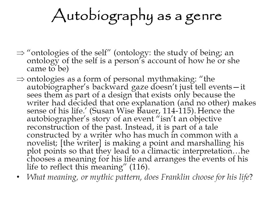 Autobiography as a genre  ontologies of the self (ontology: the study of being; an ontology of the self is a person's account of how he or she came to be)  ontologies as a form of personal mythmaking: the autobiographer's backward gaze doesn't just tell events—it sees them as part of a design that exists only because the writer had decided that one explanation (and no other) makes sense of his life.' (Susan Wise Bauer, 114-115).