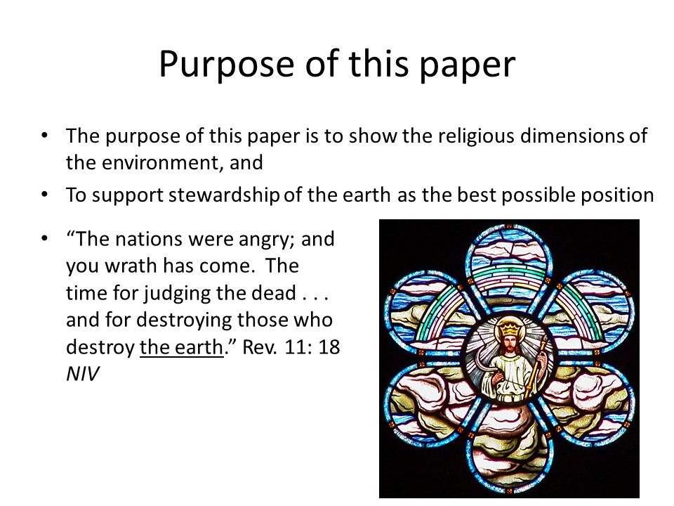 Purpose of this paper The purpose of this paper is to show the religious dimensions of the environment, and To support stewardship of the earth as the