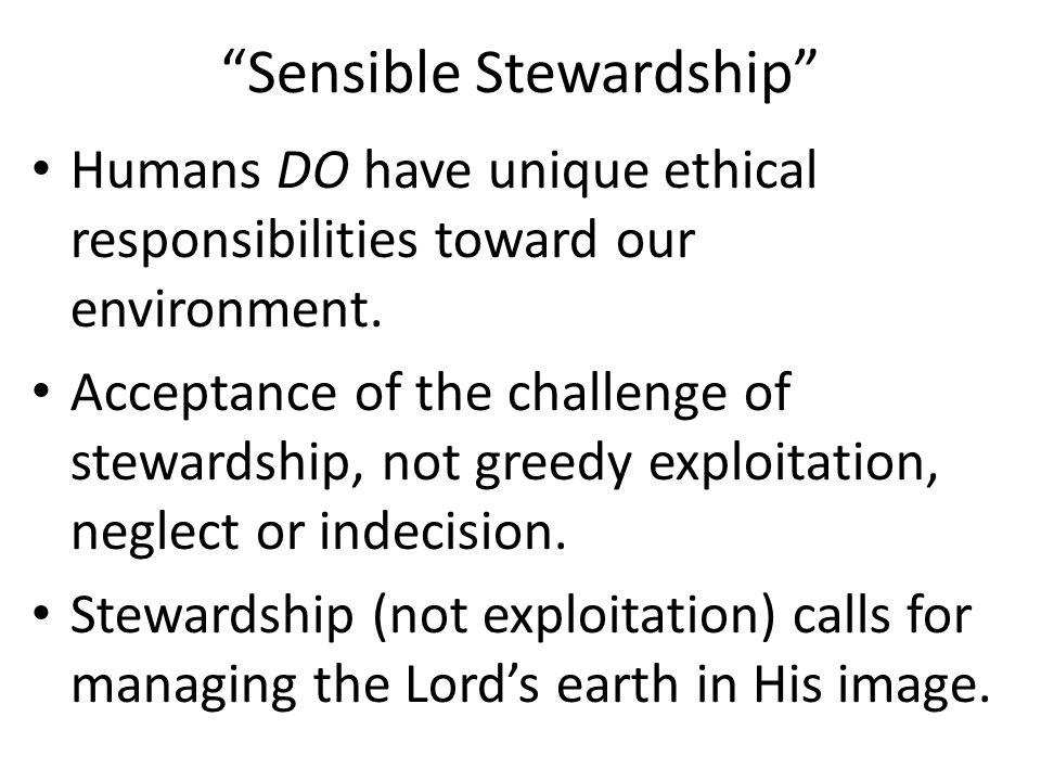 Sensible Stewardship Humans DO have unique ethical responsibilities toward our environment.