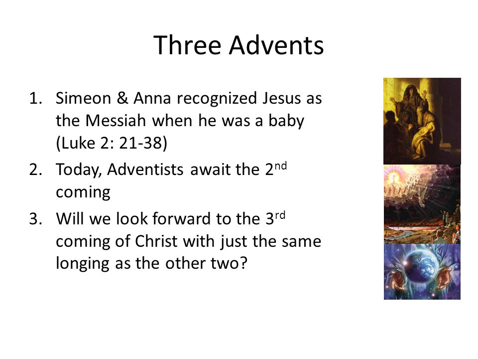 Three Advents 1.Simeon & Anna recognized Jesus as the Messiah when he was a baby (Luke 2: 21-38) 2.Today, Adventists await the 2 nd coming 3.Will we look forward to the 3 rd coming of Christ with just the same longing as the other two