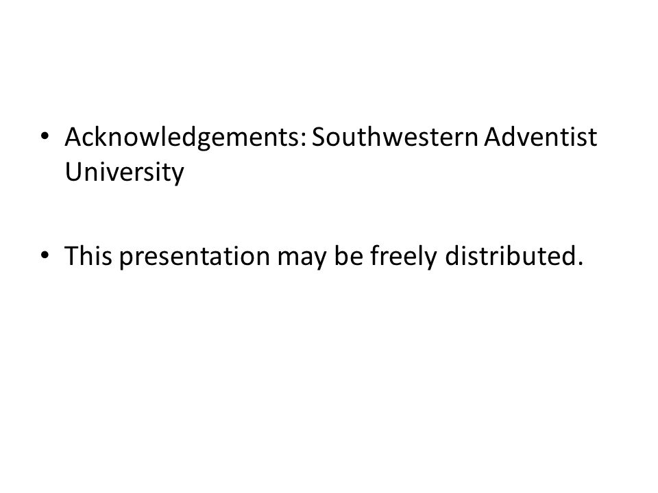 Acknowledgements: Southwestern Adventist University This presentation may be freely distributed.