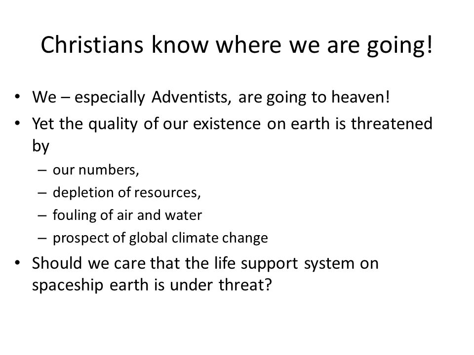 Christians know where we are going! We – especially Adventists, are going to heaven! Yet the quality of our existence on earth is threatened by – our