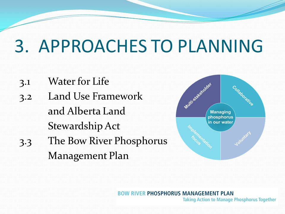 3. APPROACHES TO PLANNING 3.1Water for Life 3.2Land Use Framework and Alberta Land Stewardship Act 3.3The Bow River Phosphorus Management Plan