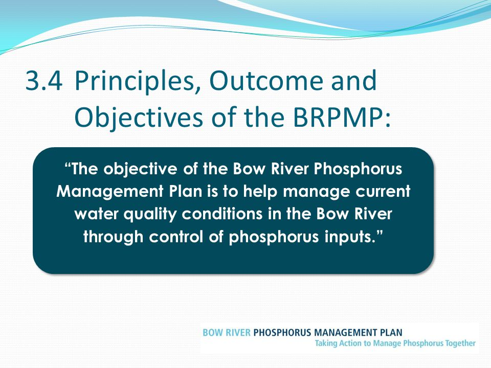 "3.4Principles, Outcome and Objectives of the BRPMP: ""The objective of the Bow River Phosphorus Management Plan is to help manage current water quality"