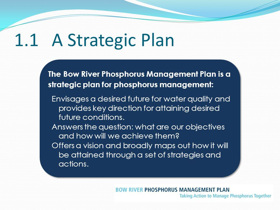 3.4Principles, Outcome and Objectives of the BRPMP: The objective of the Bow River Phosphorus Management Plan is to help manage current water quality conditions in the Bow River through control of phosphorus inputs. The objective of the Bow River Phosphorus Management Plan is to help manage current water quality conditions in the Bow River through control of phosphorus inputs.