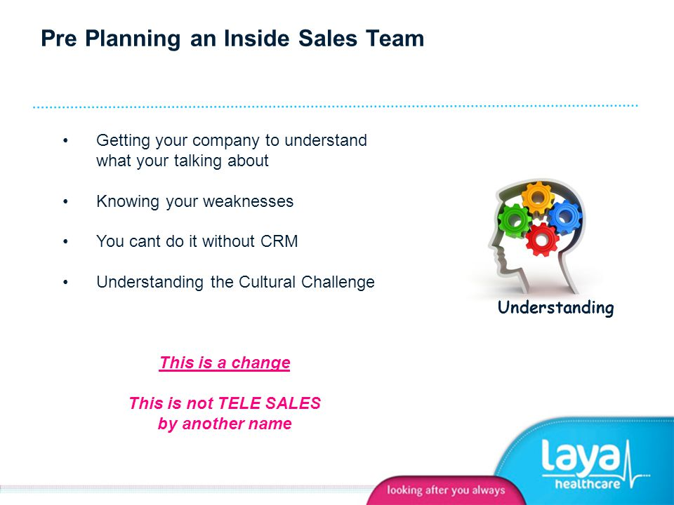 Pre Planning an Inside Sales Team Getting your company to understand what your talking about Knowing your weaknesses You cant do it without CRM Understanding the Cultural Challenge This is a change This is not TELE SALES by another name Understanding
