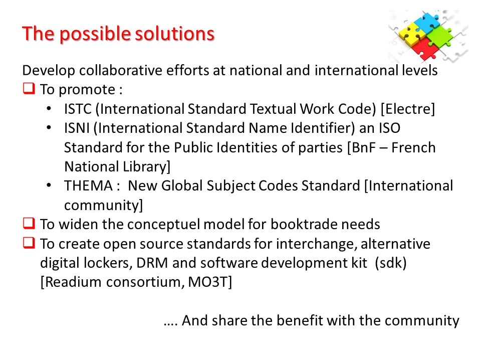 The possible solutions Develop collaborative efforts at national and international levels  To promote : ISTC (International Standard Textual Work Code) [Electre] ISNI (International Standard Name Identifier) an ISO Standard for the Public Identities of parties [BnF – French National Library] THEMA : New Global Subject Codes Standard [International community]  To widen the conceptuel model for booktrade needs  To create open source standards for interchange, alternative digital lockers, DRM and software development kit (sdk) [Readium consortium, MO3T] ….