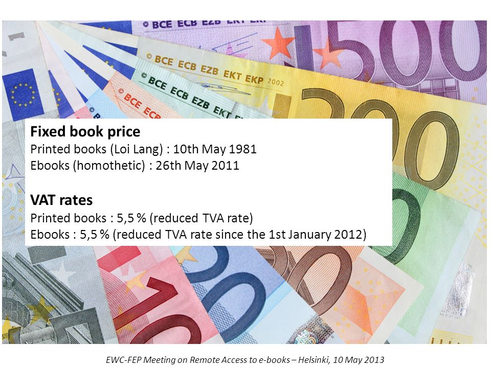 Fixed book price Printed books (Loi Lang) : 10th May 1981 Ebooks (homothetic) : 26th May 2011 VAT rates Printed books : 5,5 % (reduced TVA rate) Ebooks : 5,5 % (reduced TVA rate since the 1st January 2012) EWC-FEP Meeting on Remote Access to e-books – Helsinki, 10 May 2013