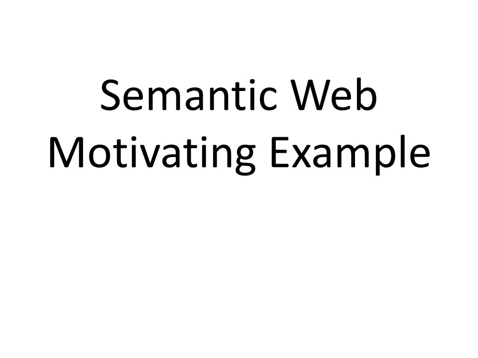 A Motivating example Here's a motivating example, adapted from a presentation by Ivan Herman It introduces semantic web concepts and illustrates the benefits of representing your data using the semantic web techniques And motivates some of the semantic web technologies