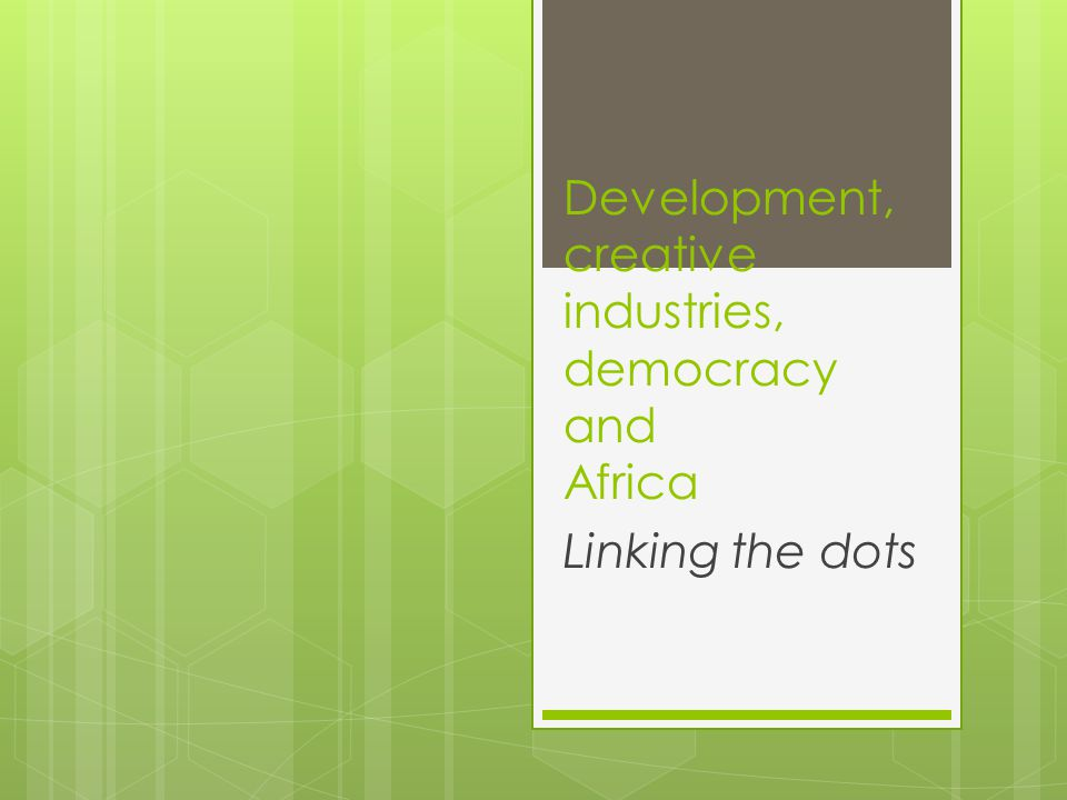 Development, creative industries, democracy and Africa Linking the dots