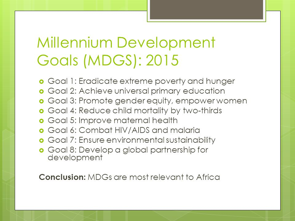 Millennium Development Goals (MDGS): 2015  Goal 1: Eradicate extreme poverty and hunger  Goal 2: Achieve universal primary education  Goal 3: Promo