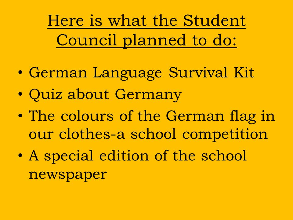 Here is what the Student Council planned to do: German Language Survival Kit Quiz about Germany The colours of the German flag in our clothes-a school competition A special edition of the school newspaper