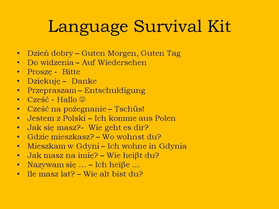 Language Survival Kit Dzień dobry – Guten Morgen, Guten Tag Do widzenia – Auf Wiedersehen Proszę - Bitte Dziękuję – Danke Przepraszam – Entschuldigung Cześć - Hallo Cześć na pożegnanie – Tschüs.