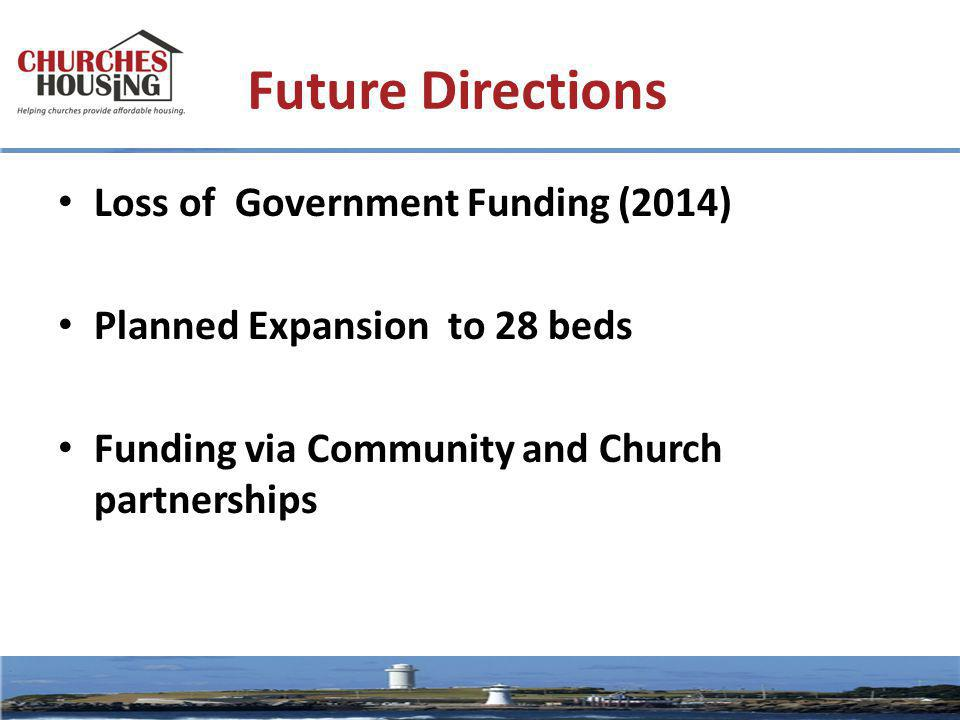 Future Directions Loss of Government Funding (2014) Planned Expansion to 28 beds Funding via Community and Church partnerships