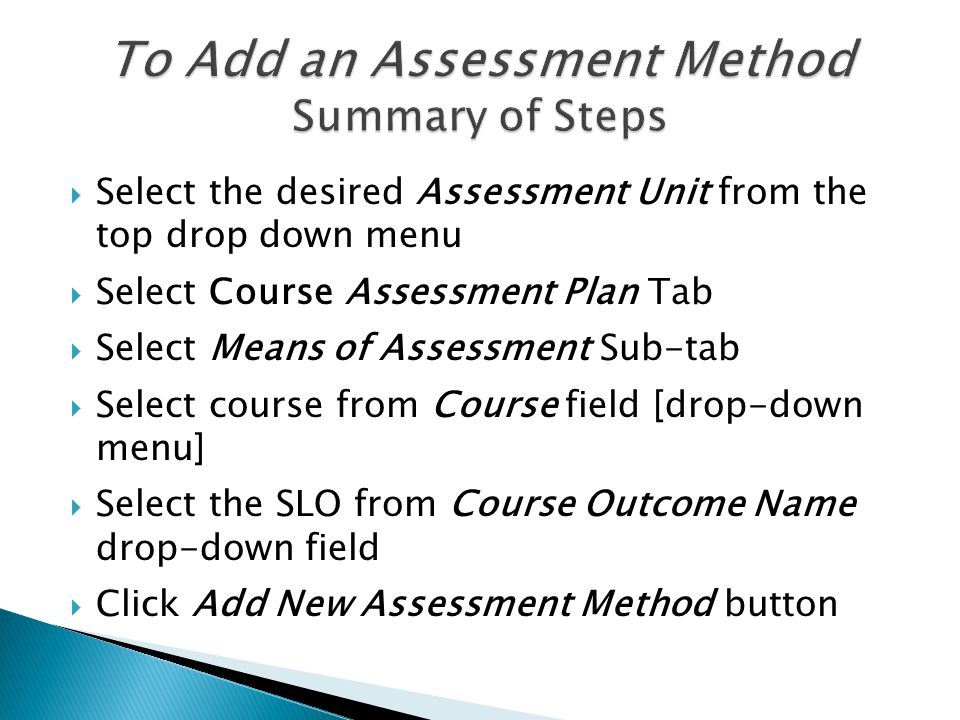  In the Add Assessment Method page  Select Assessment Method Category from the drop- down field  Enter the new assessment method in the Assessment Method field  Enter Success Criterion  Enter the term when it will be assessed in the Schedule field  Click the Active check-box [if it is not already checked]  Click Save Changes button  Click Return button