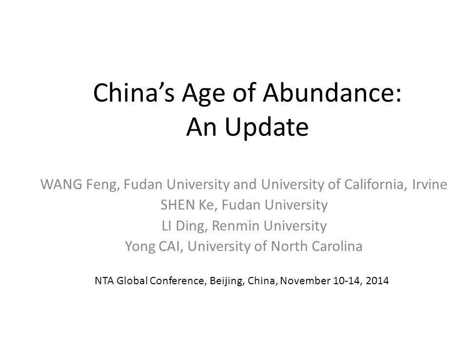 China's Age of Abundance: An Update WANG Feng, Fudan University and University of California, Irvine SHEN Ke, Fudan University LI Ding, Renmin University Yong CAI, University of North Carolina NTA Global Conference, Beijing, China, November 10-14, 2014