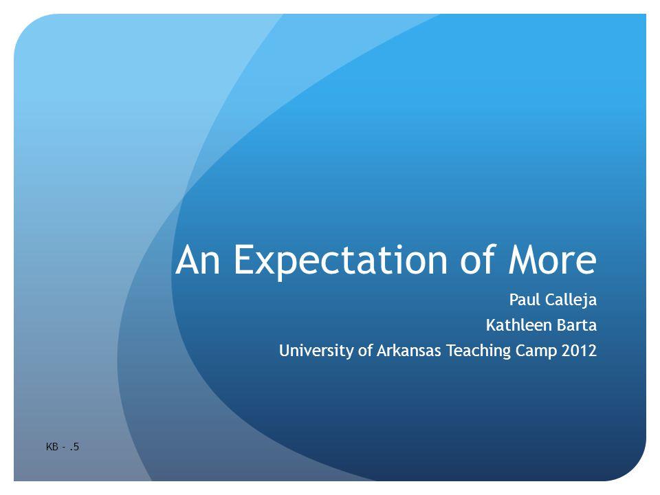 An Expectation of More Paul Calleja Kathleen Barta University of Arkansas Teaching Camp 2012 KB -.5