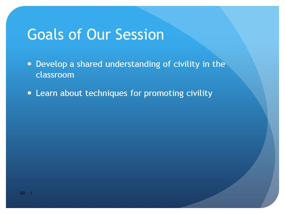 Goals of Our Session Develop a shared understanding of civility in the classroom Learn about techniques for promoting civility KB - 1