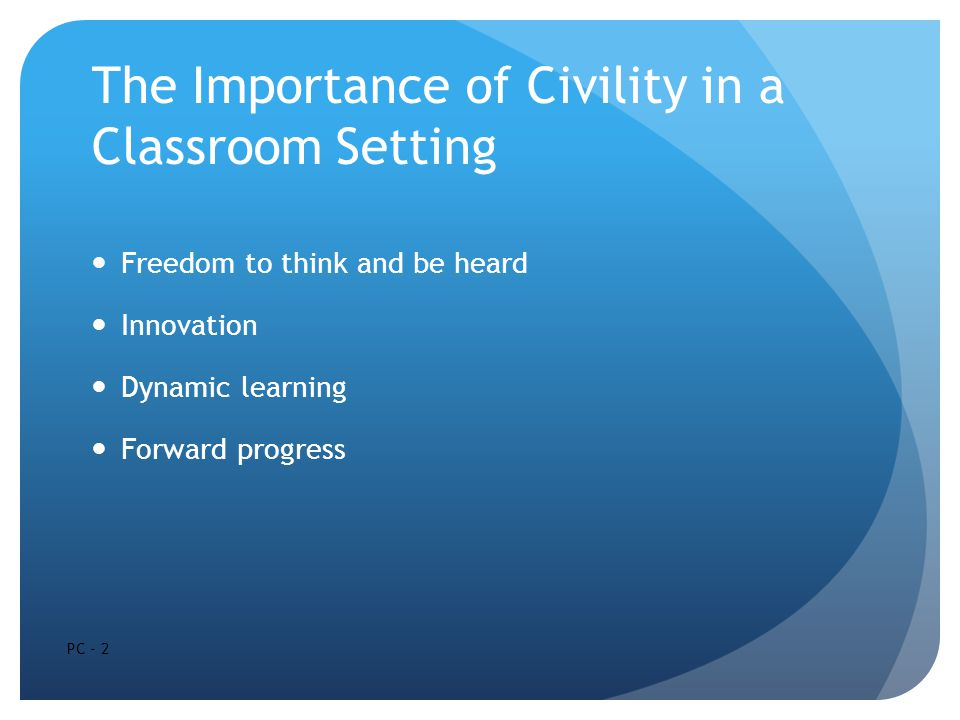 The Importance of Civility in a Classroom Setting Freedom to think and be heard Innovation Dynamic learning Forward progress PC - 2