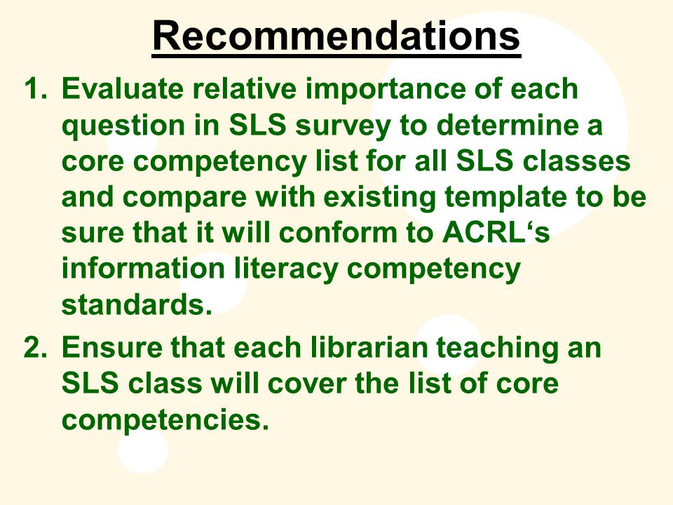Recommendations 1.Evaluate relative importance of each question in SLS survey to determine a core competency list for all SLS classes and compare with