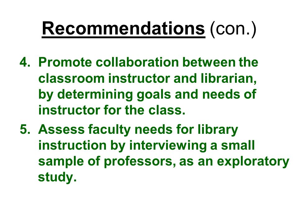 Recommendations (con.) 4.Promote collaboration between the classroom instructor and librarian, by determining goals and needs of instructor for the cl