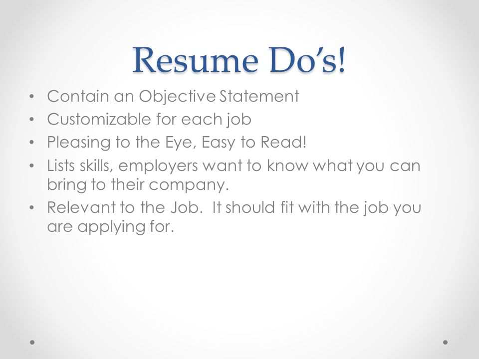 Resume Do's! Contain an Objective Statement Customizable for each job Pleasing to the Eye, Easy to Read! Lists skills, employers want to know what you