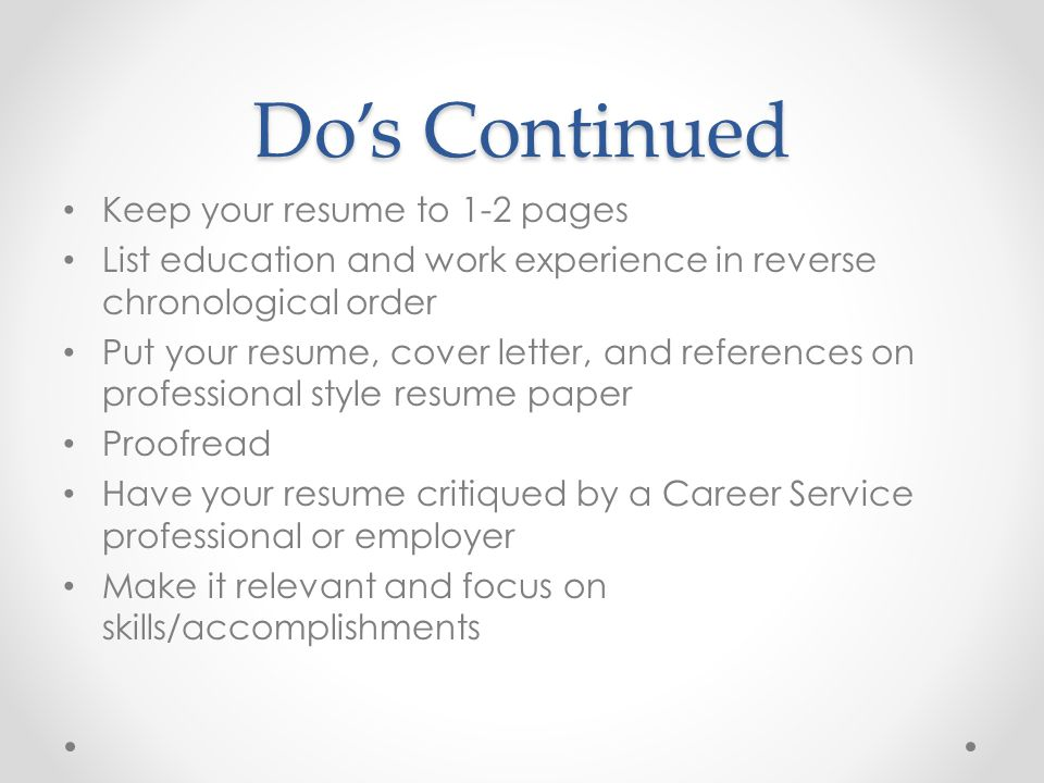 Do's Continued Keep your resume to 1-2 pages List education and work experience in reverse chronological order Put your resume, cover letter, and refe