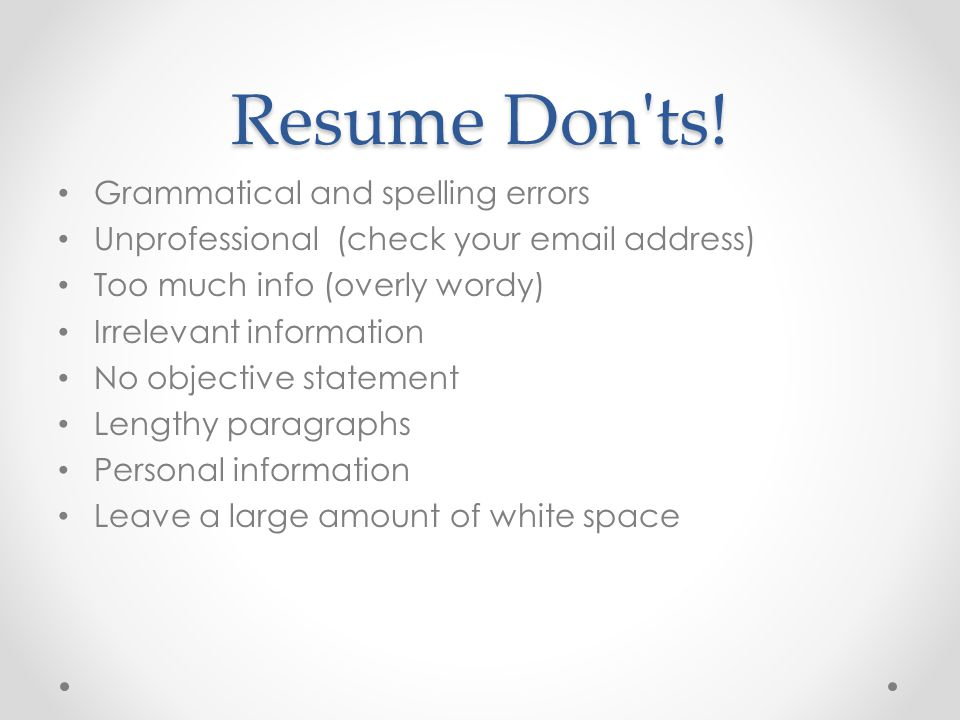 Resume Don'ts! Grammatical and spelling errors Unprofessional (check your email address) Too much info (overly wordy) Irrelevant information No object