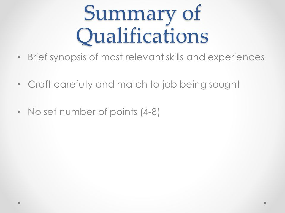 Summary of Qualifications Brief synopsis of most relevant skills and experiences Craft carefully and match to job being sought No set number of points