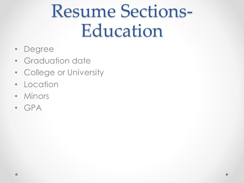 Resume Sections- Education Degree Graduation date College or University Location Minors GPA