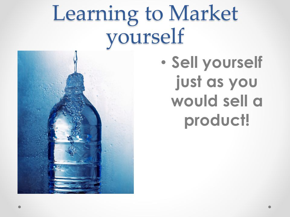 Learning to Market yourself Sell yourself just as you would sell a product!