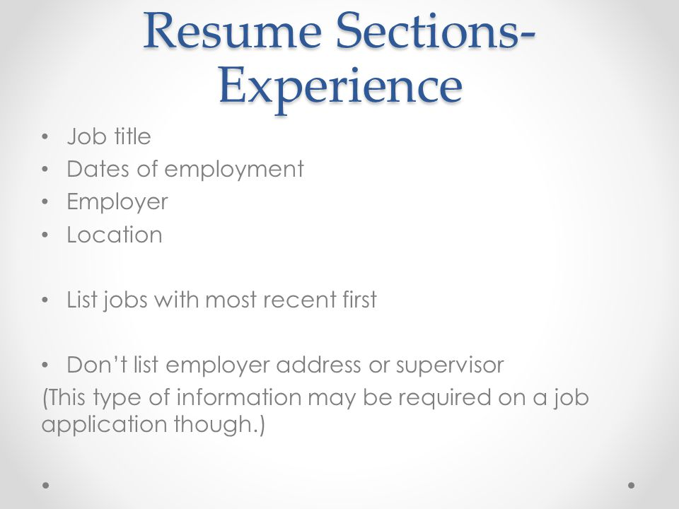 Resume Sections- Experience Job title Dates of employment Employer Location List jobs with most recent first Don't list employer address or supervisor