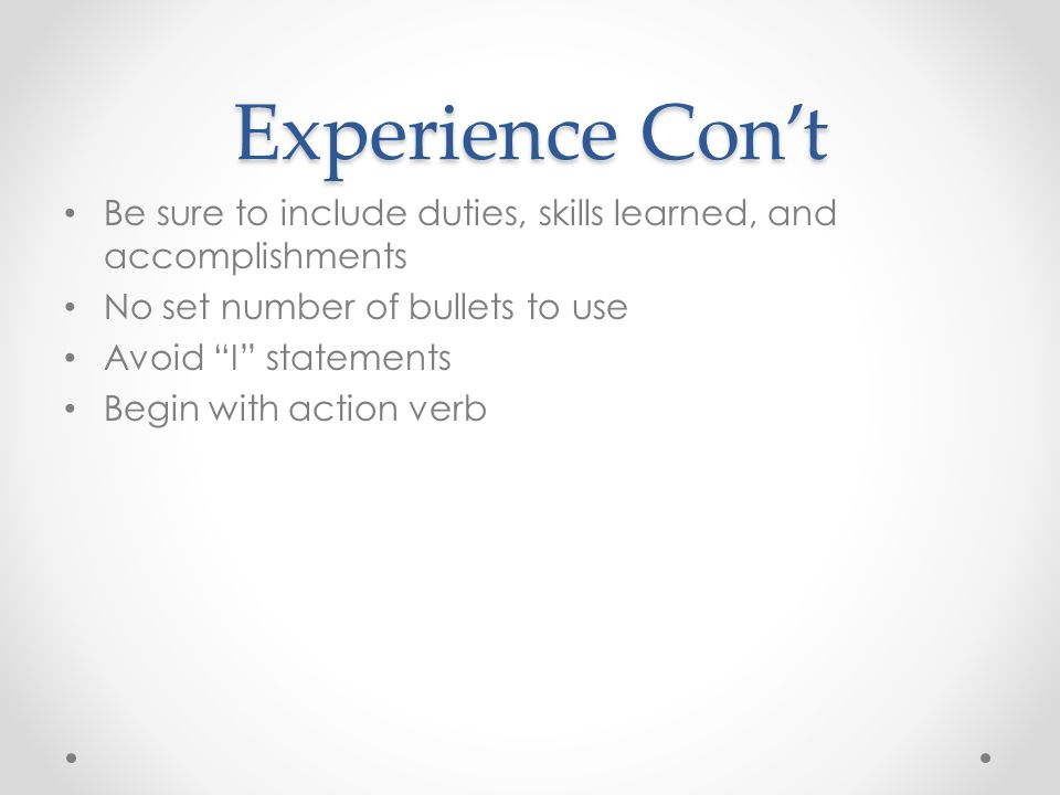 "Experience Con't Be sure to include duties, skills learned, and accomplishments No set number of bullets to use Avoid ""I"" statements Begin with action"
