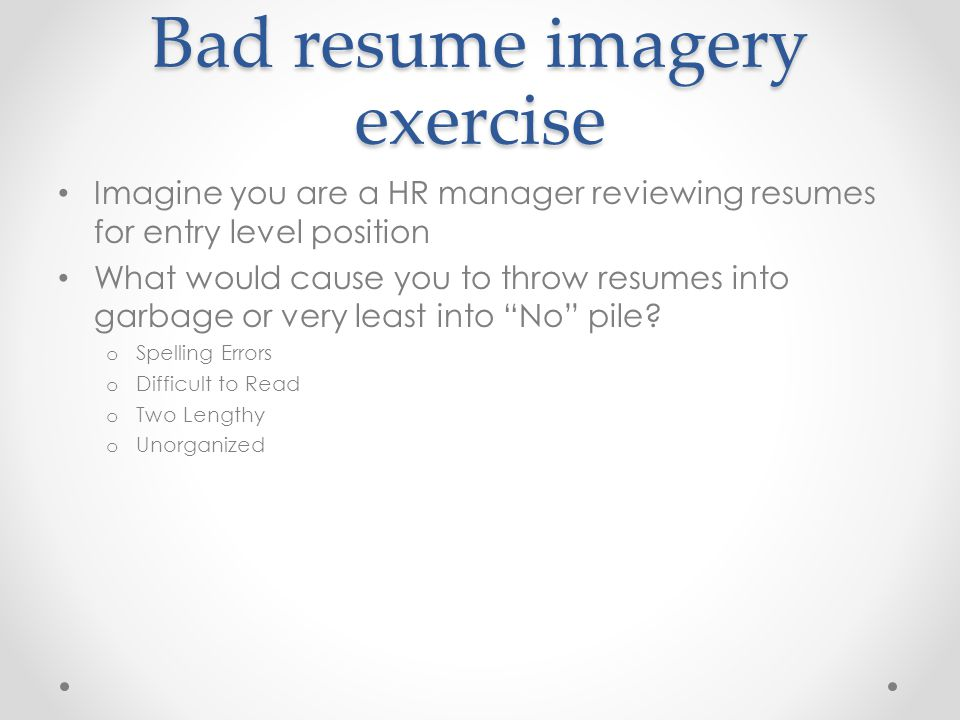 Bad resume imagery exercise Imagine you are a HR manager reviewing resumes for entry level position What would cause you to throw resumes into garbage