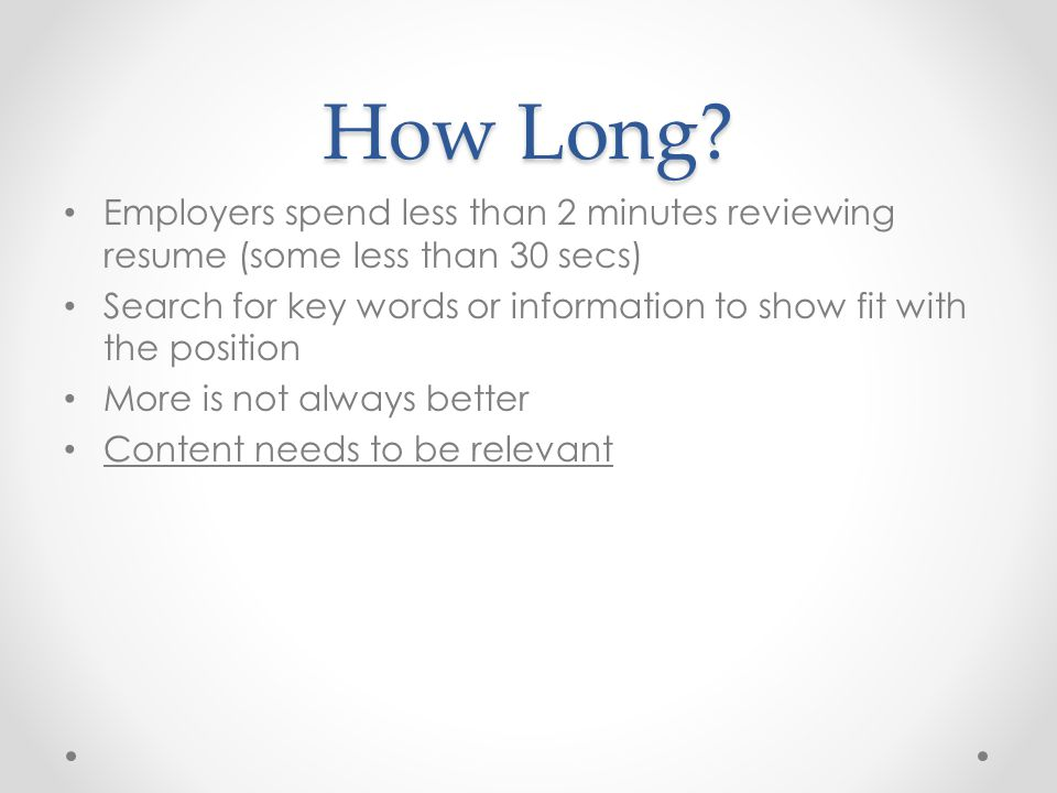 How Long? Employers spend less than 2 minutes reviewing resume (some less than 30 secs) Search for key words or information to show fit with the posit
