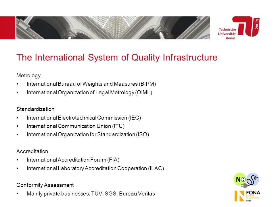 The International System of Quality Infrastructure Metrology International Bureau of Weights and Measures (BIPM) International Organization of Legal Metrology (OIML) Standardization International Electrotechnical Commission (IEC) International Communication Union (ITU) International Organization for Standardization (ISO) Accreditation International Accreditation Forum (FIA) International Laboratory Accreditation Cooperation (ILAC) Conformity Assessment Mainly private businesses: TÜV, SGS, Bureau Veritas