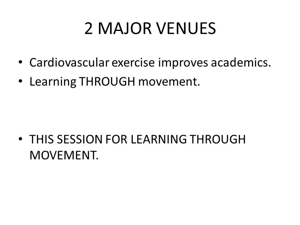 2 MAJOR VENUES Cardiovascular exercise improves academics.
