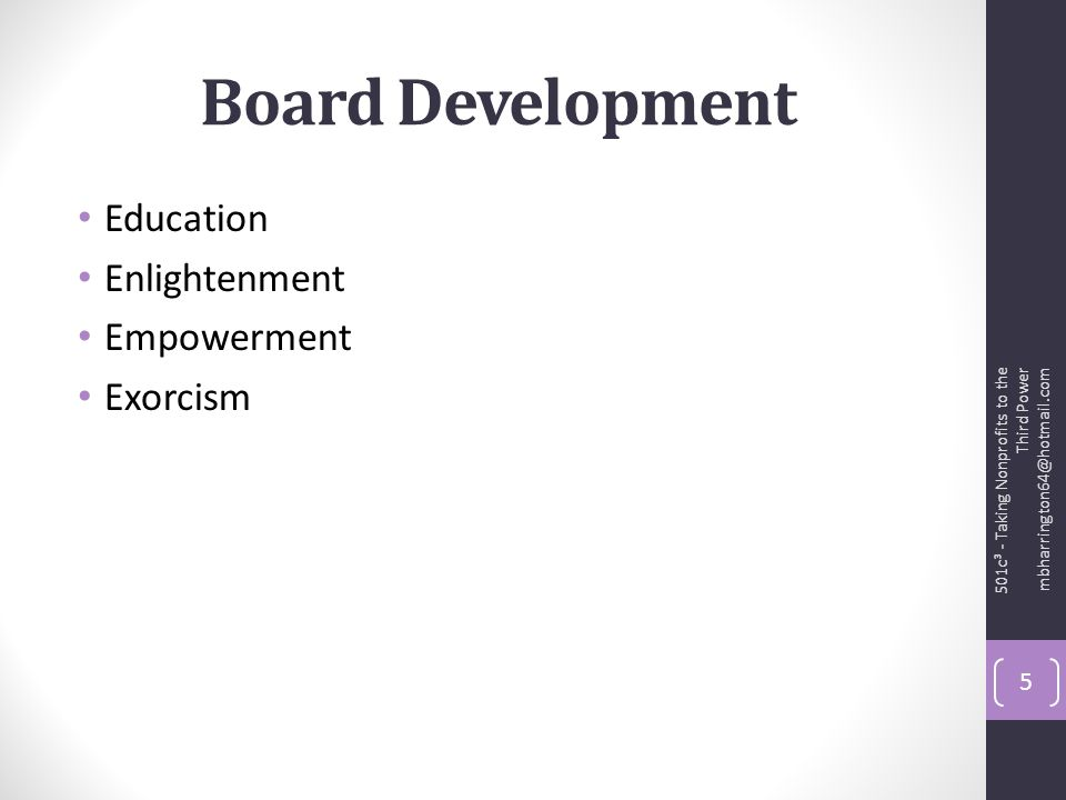Board Development Education Enlightenment Empowerment Exorcism 501c³ - Taking Nonprofits to the Third Power mbharrington64@hotmail.com 5