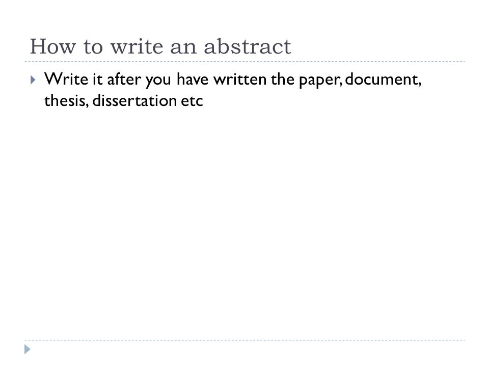 How to write an abstract  Write it after you have written the paper, document, thesis, dissertation etc
