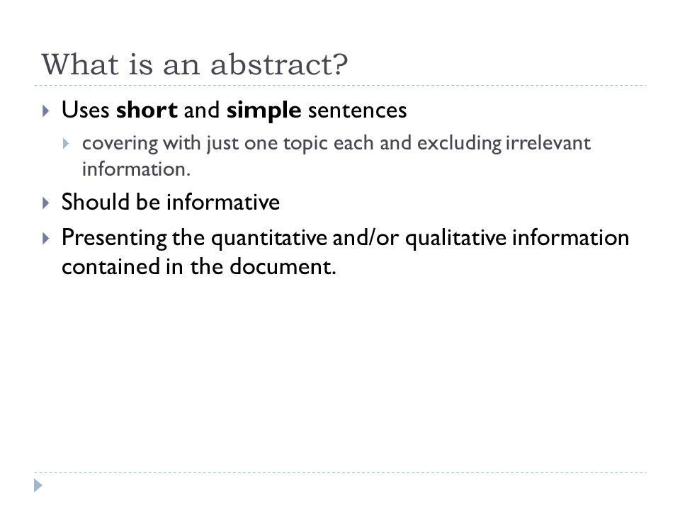 What is an abstract?  Uses short and simple sentences  covering with just one topic each and excluding irrelevant information.  Should be informati