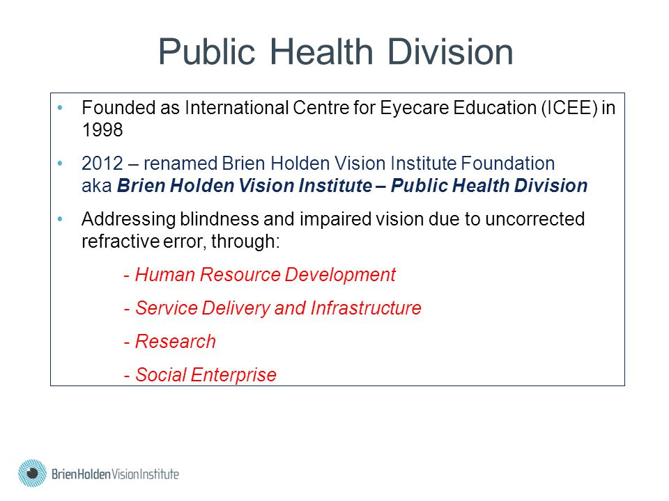 Public Health Division Founded as International Centre for Eyecare Education (ICEE) in 1998 2012 – renamed Brien Holden Vision Institute Foundation aka Brien Holden Vision Institute – Public Health Division Addressing blindness and impaired vision due to uncorrected refractive error, through: - Human Resource Development - Service Delivery and Infrastructure - Research - Social Enterprise