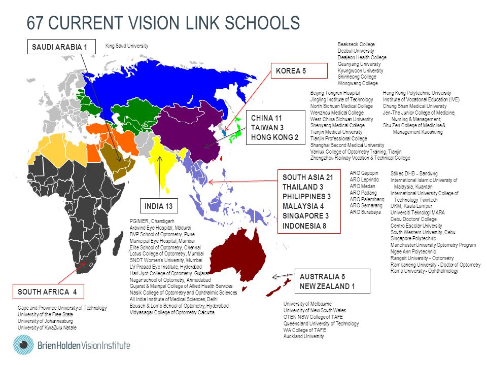 67 CURRENT VISION LINK SCHOOLS SAUDI ARABIA 1 CHINA 11 TAIWAN 3 HONG KONG 2 KOREA 5 SOUTH ASIA 21 THAILAND 3 PHILIPPINES 3 MALAYSIA 4 SINGAPORE 3 INDONESIA 8 INDIA 13 SOUTH AFRICA 4 University of Melbourne University of New South Wales OTEN NSW College of TAFE Queensland University of Technology WA College of TAFE Auckland University PGIMER, Chandigarh Aravind Eye Hospital, Madurai BVP School of Optometry, Pune Municipal Eye Hospital, Mumbai Elite School of Optometry, Chennai Lotus College of Optometry, Mumbai SNDT Women's University, Mumbai LV Prasad Eye Institute, Hyderabad Hari Jyot College of Optometry, Gujarat Nagar school of Optometry, Ahmedabad Gujarat & Mainpal College of Allied Health Services Nasik College of Optometry and Ophthalmic Sciences All India Institute of Medical Sciences, Delhi Bausch & Lomb School of Optometry, Hyderabad Vidyasagar College of Optometry Calcutta Beijing Tongren Hospital Jingling Institute of Technology North Sichuan Medical College Wenzhou Medical College West China Sichuan University Shenyang Medical College Tianjin Medical University Tianjin Professional College Shanghai Second Medical University Varilux College of Optometry Training, Tianjin Zhengzhou Railway Vocation & Technical College Hong Kong Polytechnic University Institute of Vocational Education (IVE) Chung Shan Medical University Jen-The Junior College of Medicine, Nursing & Management; Shu Zen College of Medicine & Management Kaoshuing Beakseok College Deabul University Deajeon Health College Geunyang University Kyungwoon University Shinheong College Wongwang College King Saud University Cape and Province University of Technology University of the Free State University of Johannesburg University of KwaZulu Natale ARO Gapopin ARO Leprindo ARO Medan ARO Padang ARO Palembang ARO Semarang ARO Surabaya Stikes DHB – Bandung International Islamic University of Malaysia, Kuantan International University College of Technology Twintech UKM, Kuala Lumpur Universiti Teknologi MARA Cebu Doctors' College Centro Escolar University South Western University, Cebu Singapore Polytechnic Manchester University Optometry Program Ngee Ann Polytechnic Rangsit University – Optometry Ramkaheng University - Doctor of Optometry Rama University - Ophthalmology AUSTRALIA 5 NEW ZEALAND 1