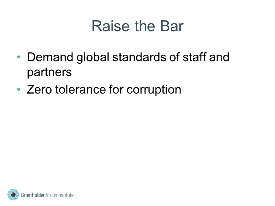 Raise the Bar Demand global standards of staff and partners Zero tolerance for corruption