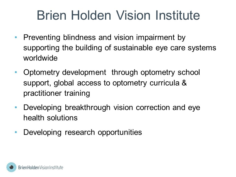 Brien Holden Vision Institute Preventing blindness and vision impairment by supporting the building of sustainable eye care systems worldwide Optometry development through optometry school support, global access to optometry curricula & practitioner training Developing breakthrough vision correction and eye health solutions Developing research opportunities