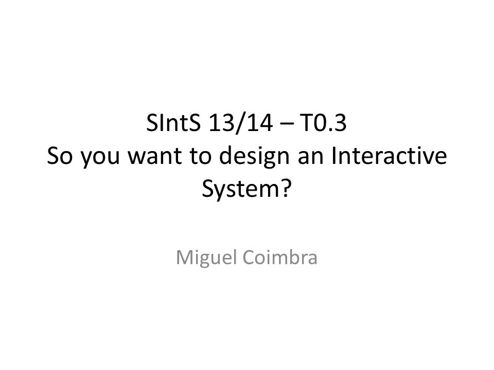 SIntS 13/14 – T0.3 So you want to design an Interactive System Miguel Coimbra