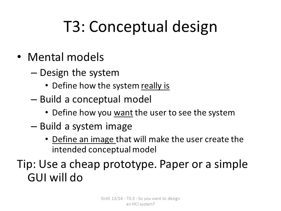 T3: Conceptual design Mental models – Design the system Define how the system really is – Build a conceptual model Define how you want the user to see the system – Build a system image Define an image that will make the user create the intended conceptual model Tip: Use a cheap prototype.