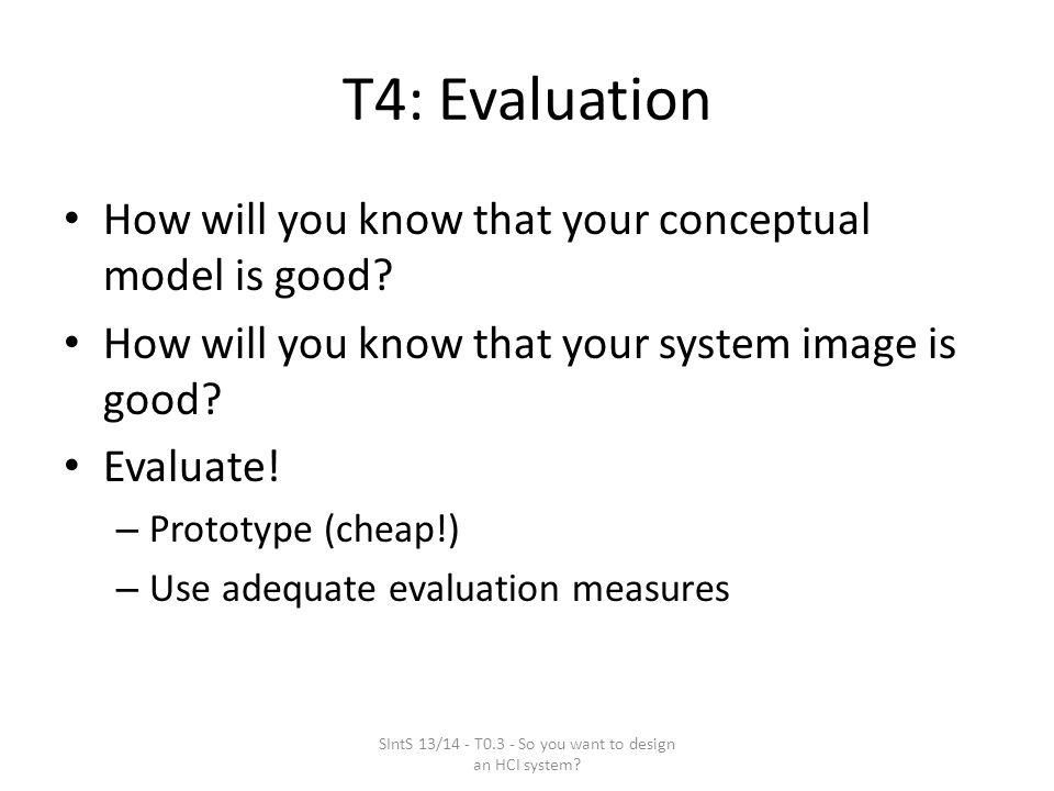 T4: Evaluation How will you know that your conceptual model is good.