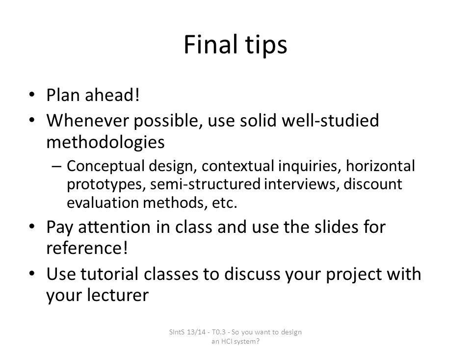 Final tips Plan ahead! Whenever possible, use solid well-studied methodologies – Conceptual design, contextual inquiries, horizontal prototypes, semi-