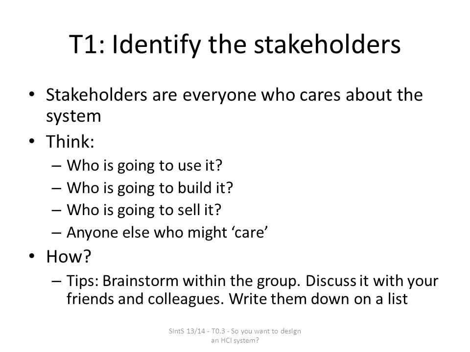 T1: Identify the stakeholders Stakeholders are everyone who cares about the system Think: – Who is going to use it.