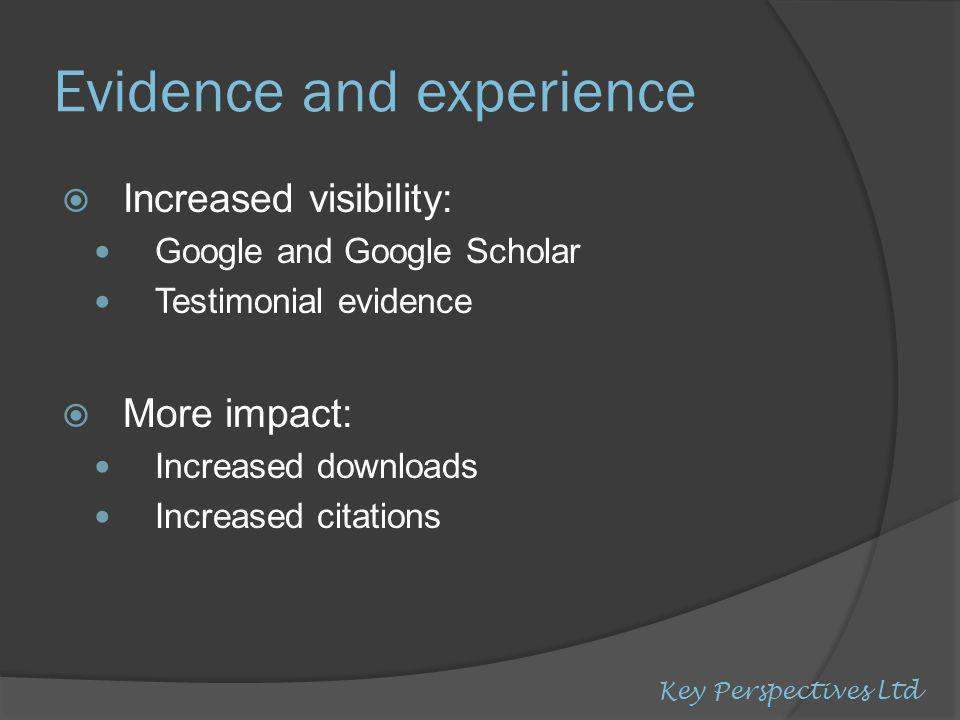 Evidence and experience  Increased visibility: Google and Google Scholar Testimonial evidence  More impact: Increased downloads Increased citations Key Perspectives Ltd